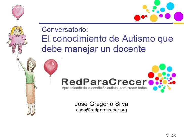 Conversatorio: El conocimiento de Autismo que debe manejar un docente Jose Gregorio Silva [email_address]