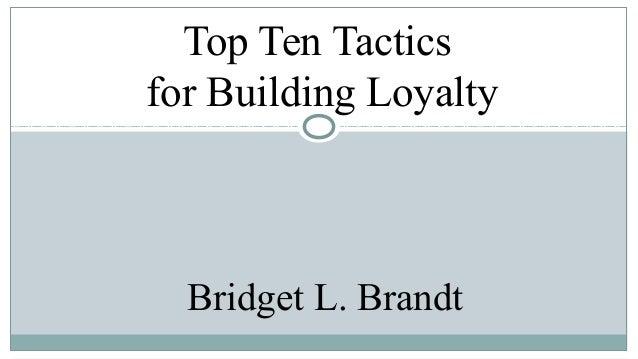 Top Ten Tactics for Building Loyalty  Bridget L. Brandt