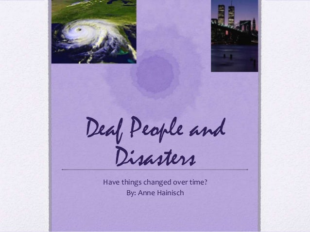 Deaf People and   Disasters Have things changed over time?       By: Anne Hainisch