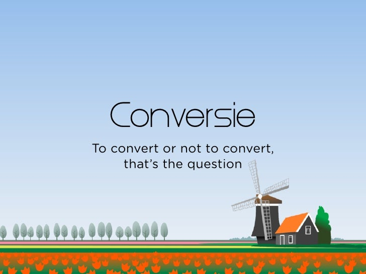 Conversie To convert or not to convert,      that's the question