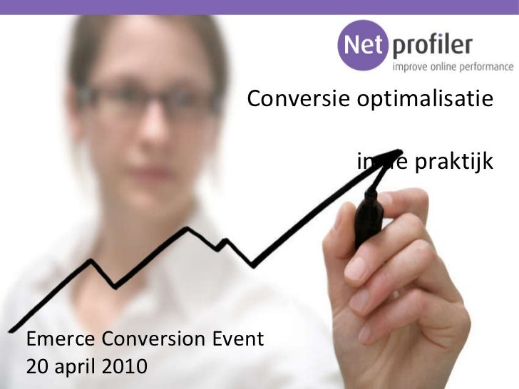 Conversie optimalisatie in de praktijk Emerce Conversion Event 20 april 2010