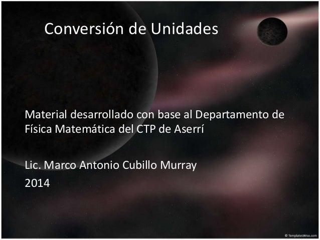 Conversión de Unidades Material desarrollado con base al Departamento de Física Matemática del CTP de Aserrí Lic. Marco An...