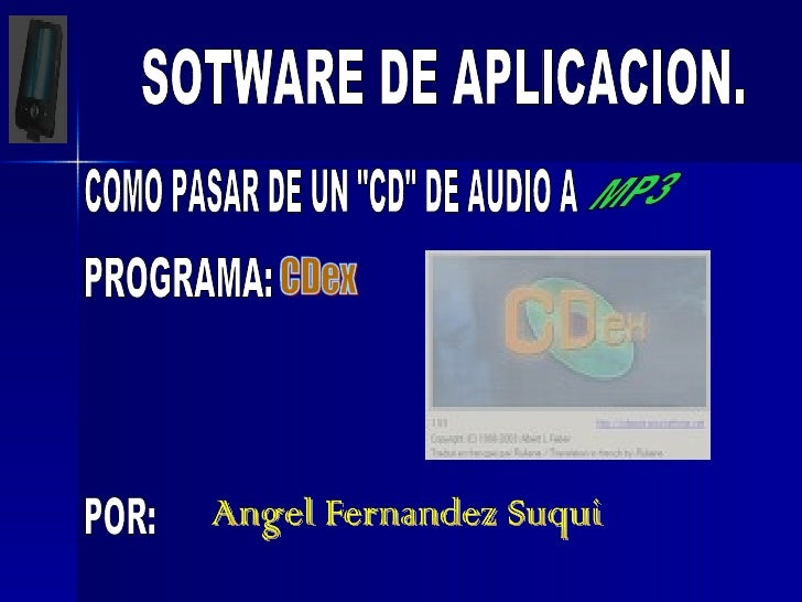 "SOTWARE DE APLICACION. COMO PASAR DE UN ""CD"" DE AUDIO A  MP3 PROGRAMA:  CDex POR: Angel Fernandez Suqui"