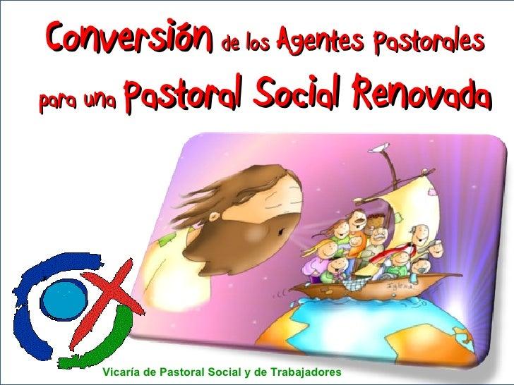 Conversión   de los  Agentes Pastorales para una  Pastoral Social Renovada Vicaría de Pastoral Social y de Trabajadores
