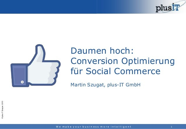 Daumen hoch: Conversion Optimierung für Social Commerce  © plus-IT Gruppe 2013  Martin Szugat, plus-IT GmbH  We make your ...