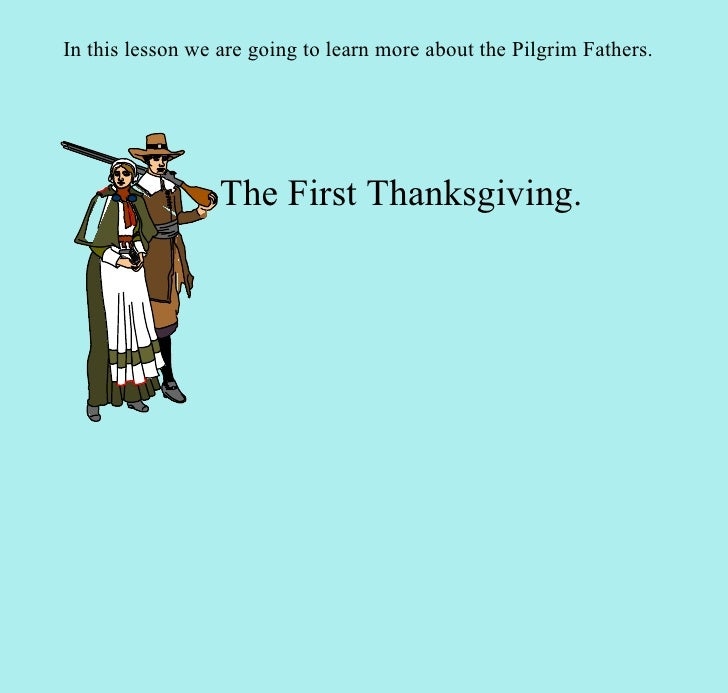 The First Thanksgiving. In this lesson we are going to learn more about the Pilgrim Fathers.