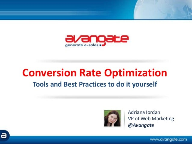 Conversion Rate Optimization Tools and Best Practices to do it yourself Adriana Iordan VP of Web Marketing @Avangate