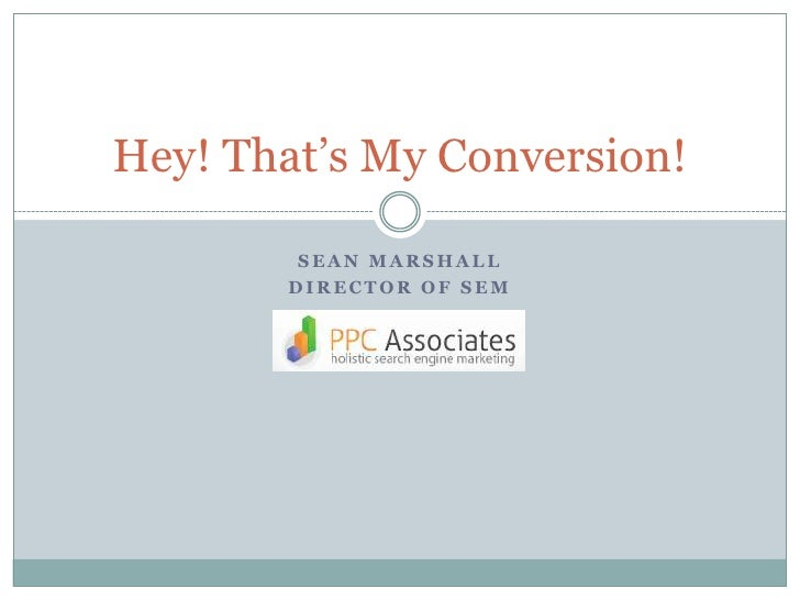 Sean Marshall<br />Director of SEM<br />Hey! That's My Conversion!<br />