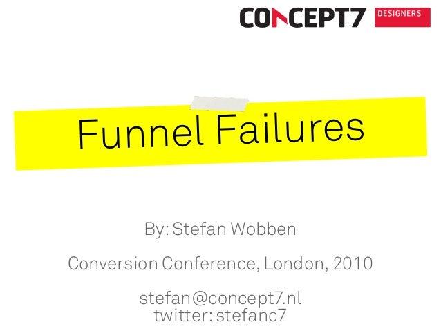 Funnel Failures By:Stefan Wobben Conversion Conference, London, 2010 stefan@concept7.nl twitter:stefanc7