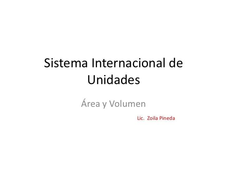 Sistema Internacional de       Unidades      Área y Volumen                  Lic. Zoila Pineda