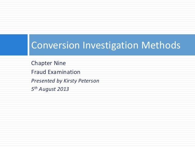 Chapter Nine Fraud Examination Presented by Kirsty Peterson 5th August 2013 Conversion Investigation Methods