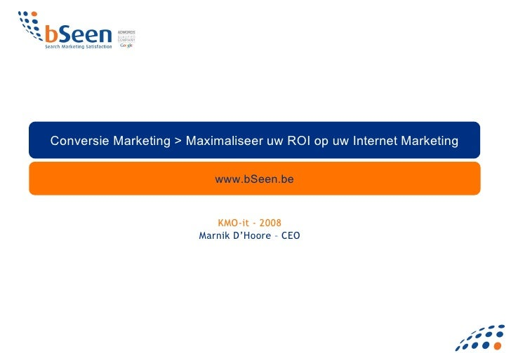 www.bSeen.be Conversie Marketing > Maximaliseer uw ROI op uw Internet Marketing KMO-it - 2008 Marnik D'Hoore – CEO