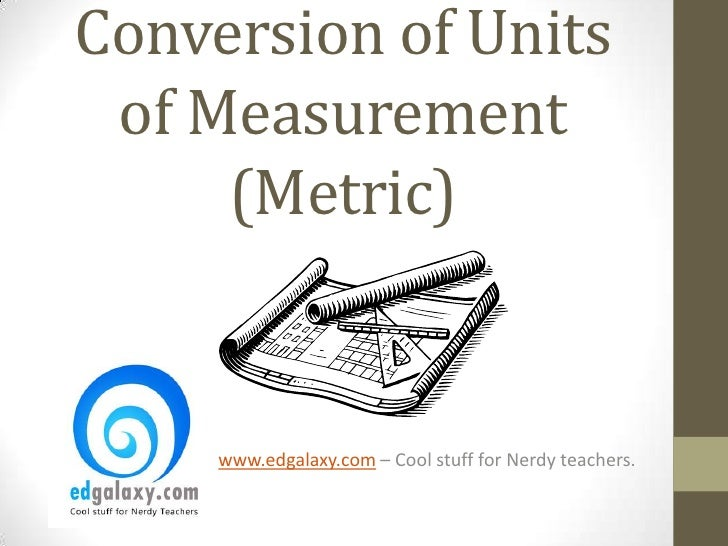 Conversion of Units of Measurement     (Metric)     www.edgalaxy.com – Cool stuff for Nerdy teachers.