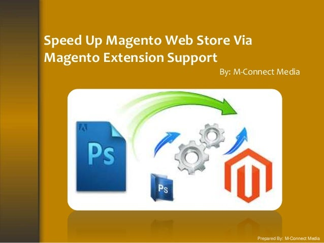 Speed Up Magento Web Store Via Magento Extension Support By: M-Connect Media Prepared By: M-Connect Media