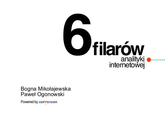 6! analityki internetowej! filarów! Powered by ! Bogna Mikołajewska Paweł Ogonowski
