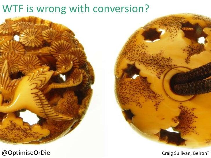 WTF is wrong with conversion?@OptimiseOrDie                  Craig Sullivan, Belron®