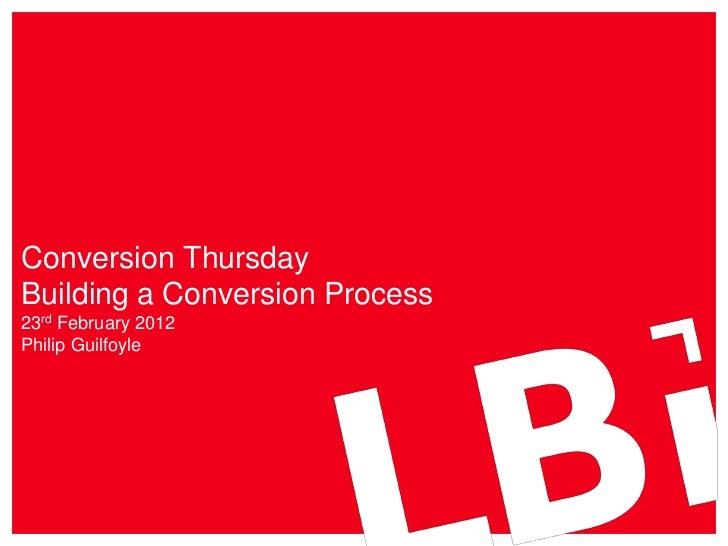 Conversion ThursdayBuilding a Conversion Process23rd February 2012Philip Guilfoyle