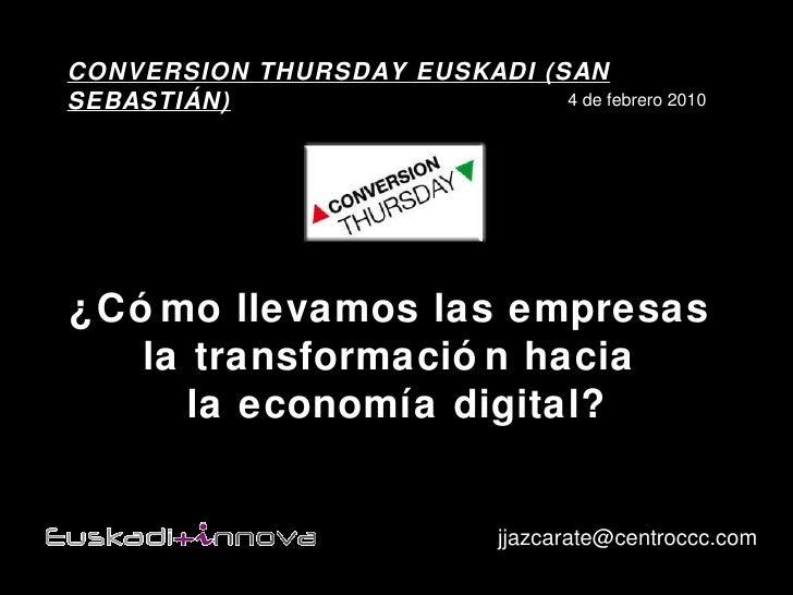 ¿Cómo llevamos las empresas  la transformación hacia  la economía digital? [email_address] CONVERSION THURSDAY EUSKADI (SA...