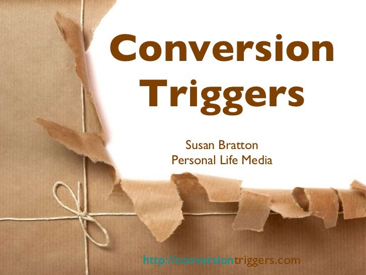 Conversion Triggers <ul><li>Susan Bratton </li></ul><ul><li>Personal Life Media </li></ul>http://conversion triggers.com