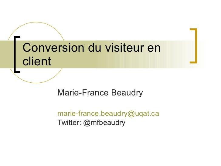 Conversion du visiteur en client Marie-France Beaudry [email_address] Twitter: @mfbeaudry