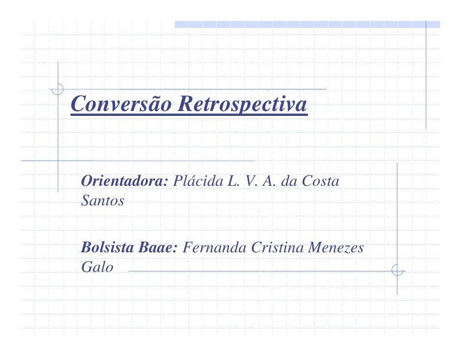 Conversão Retrospectiva    Orientadora: Plácida L. V. A. da Costa  Santos   Bolsista Baae: Fernanda Cristina Menezes  Galo