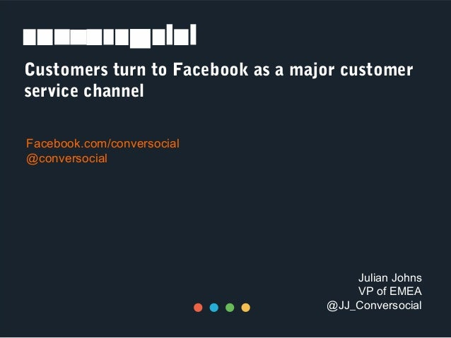 Customers turn to Facebook as a major customer service channel Facebook.com/conversocial @conversocial Julian Johns VP of ...