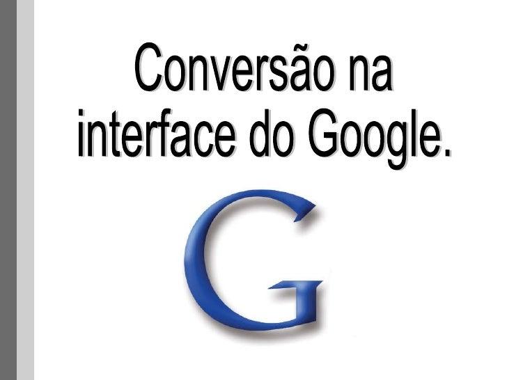 Conversão na  interface do Google.