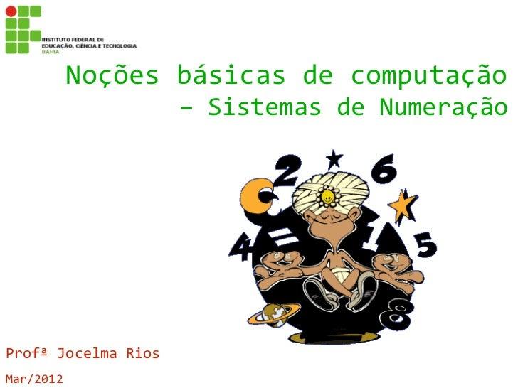 Noções básicas de computação                     – Sistemas de NumeraçãoProfª Jocelma RiosMar/2012
