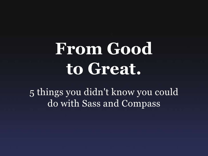 From Good to Great: 5 things you didn't know about Compass and Sass.