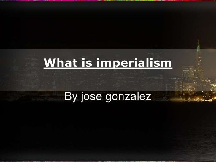What is imperialism<br />By jose gonzalez<br />