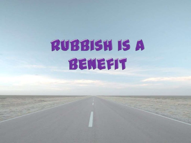 Rubbish is a Benefit<br />