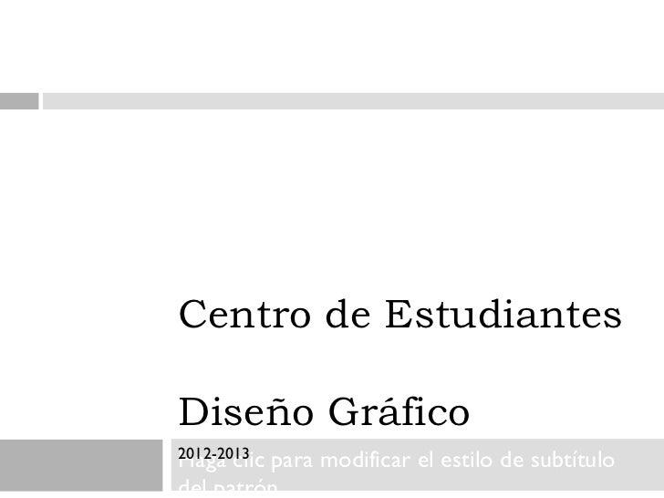 Centro de EstudiantesDiseño Gráfico2012-2013Haga clicpara modificar el estilo de subtítulodel patrón