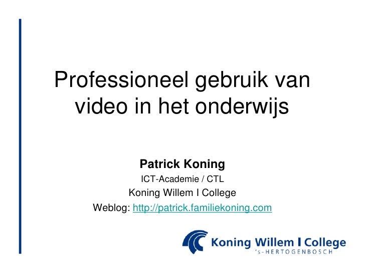 Professioneel gebruik van video in het onderwijs<br />Patrick Koning<br />ICT-Academie / CTL<br />Koning Willem I College<...