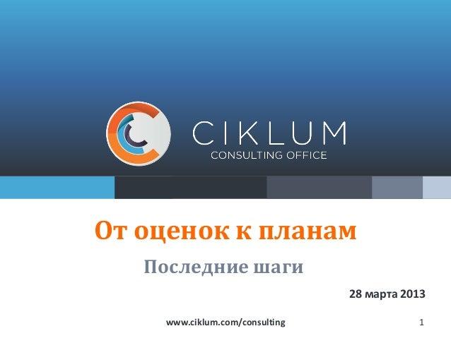 От оценок к планам   Последние шаги                                28 марта 2013    www.ciklum.com/consulting              1