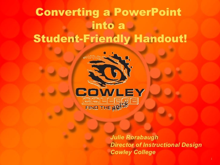 Converting a PowerPoint  into a  Student-Friendly Handout! Julie Rorabaugh Director of Instructional Design Cowley College