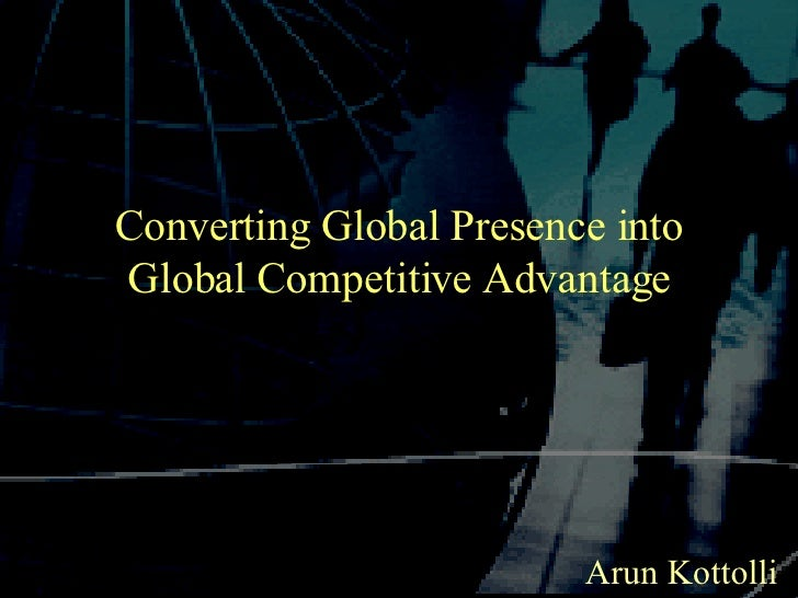 Converting Global Presence into Global Competitive Advantage Arun Kottolli