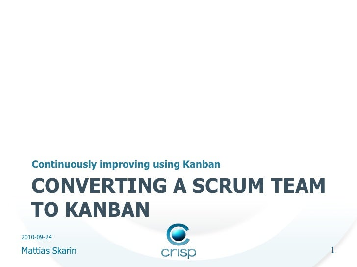 Continuously improving using Kanban     CONVERTING A SCRUM TEAM    TO KANBAN 2010-09-24  Mattias Skarin                   ...