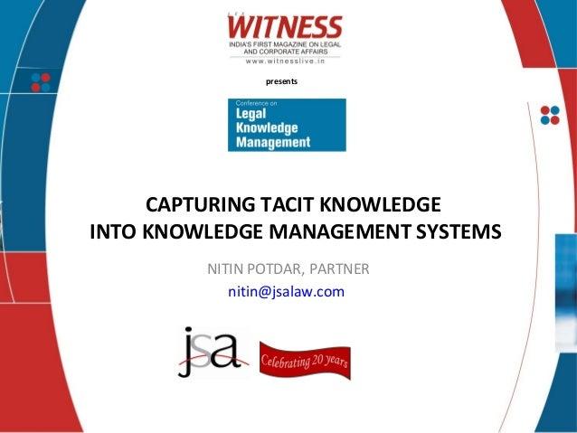 presents CAPTURING TACIT KNOWLEDGE INTO KNOWLEDGE MANAGEMENT SYSTEMS NITIN POTDAR, PARTNER nitin@jsalaw.com
