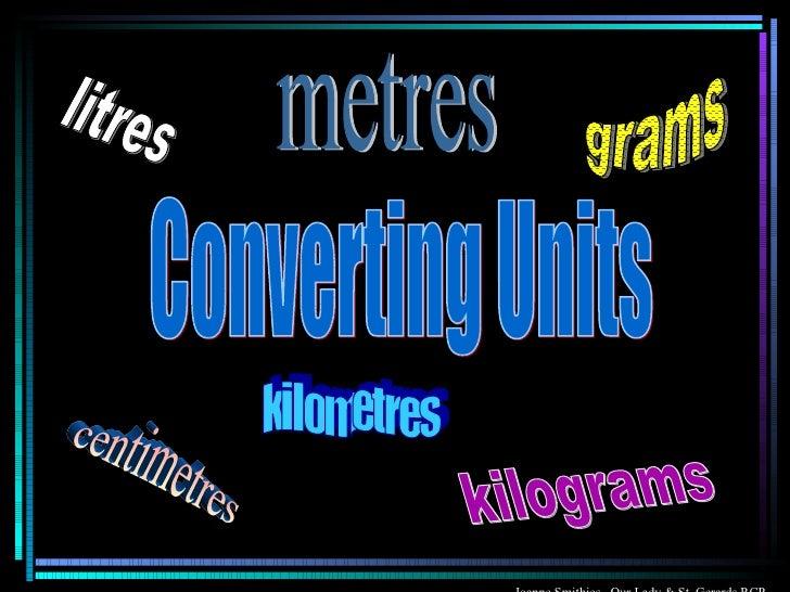 Converting Units kilograms grams centimetres litres kilometres metres Joanne Smithies  Our Lady & St. Gerards RCP