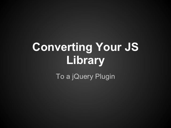 Converting Your JS     Library    To a jQuery Plugin