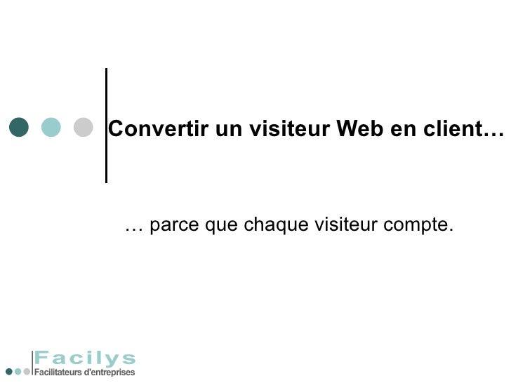 Convertir un visiteur Web en client… …  parce que chaque visiteur compte.