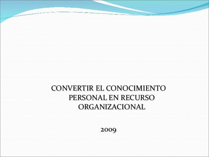 <ul><li>CONVERTIR EL CONOCIMIENTO PERSONAL EN RECURSO ORGANIZACIONAL </li></ul><ul><li>2009 </li></ul>