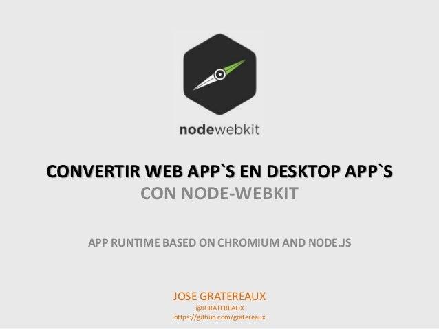 CONVERTIR WEB APP`S EN DESKTOP APP`S CON NODE-WEBKIT APP RUNTIME BASED ON CHROMIUM AND NODE.JS JOSE GRATEREAUX @JGRATEREAU...