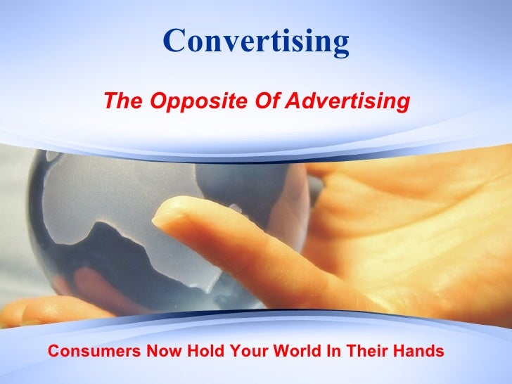 Convertising The Opposite Of Advertising Consumers Now Hold Your World In Their Hands