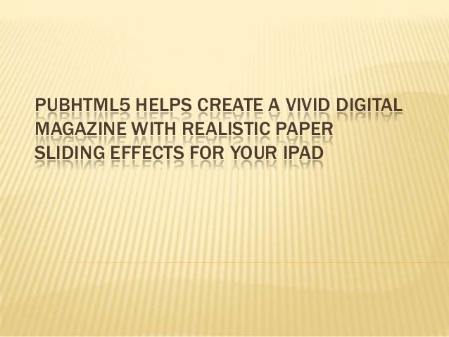 PUBHTML5 HELPS CREATE A VIVID DIGITAL MAGAZINE WITH REALISTIC PAPER SLIDING EFFECTS FOR YOUR IPAD