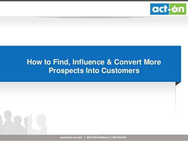 How to Find, Influence & Convert More Prospects Into Customers  www.act-on.com | @ActOnSoftware | #ActOnSW