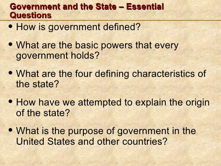 Government and the State – EssentialQuestions• How is government defined?• What are the basic powers that every government...