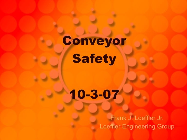 Conveyor Safety 10-3-07 Frank J. Loeffler Jr. Loeffler Engineering Group