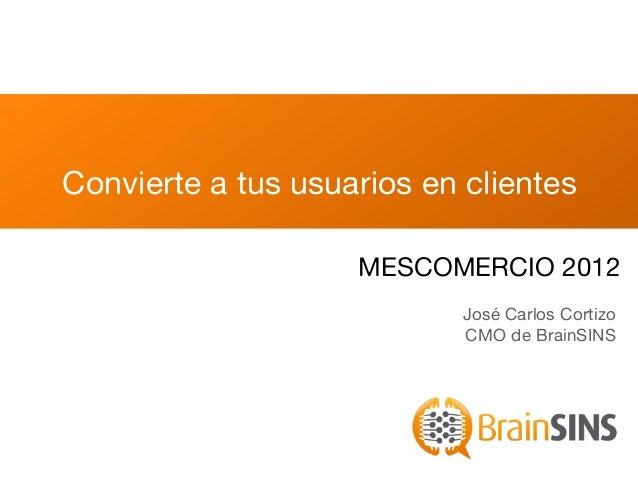 Convierte a tus usuarios en clientes                    MESCOMERCIO 2012                            José Carlos Cortizo   ...