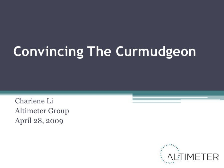 Convincing The Curmudgeon   Charlene Li Altimeter Group April 28, 2009
